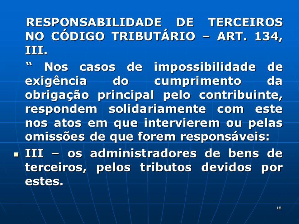 18 RESPONSABILIDADE DE TERCEIROS NO CÓDIGO TRIBUTÁRIO – ART. 134, III. RESPONSABILIDADE DE TERCEIROS NO CÓDIGO TRIBUTÁRIO – ART. 134, III. Nos casos d