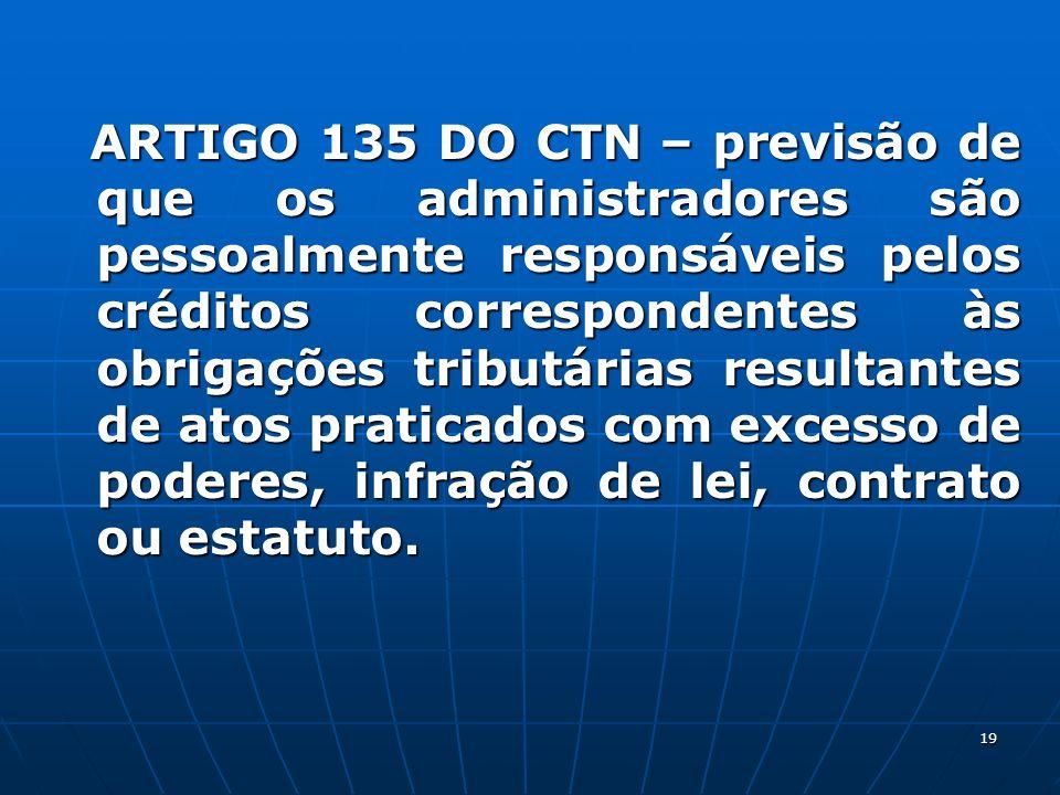 19 ARTIGO 135 DO CTN – previsão de que os administradores são pessoalmente responsáveis pelos créditos correspondentes às obrigações tributárias resul