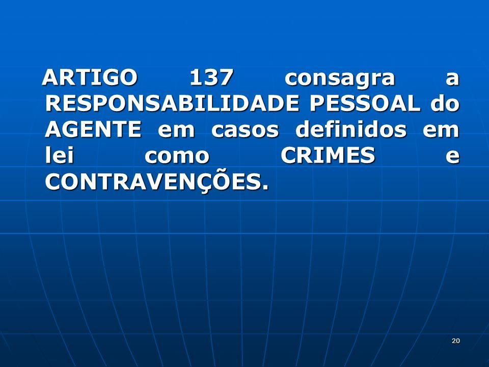 20 ARTIGO 137 consagra a RESPONSABILIDADE PESSOAL do AGENTE em casos definidos em lei como CRIMES e CONTRAVENÇÕES. ARTIGO 137 consagra a RESPONSABILID