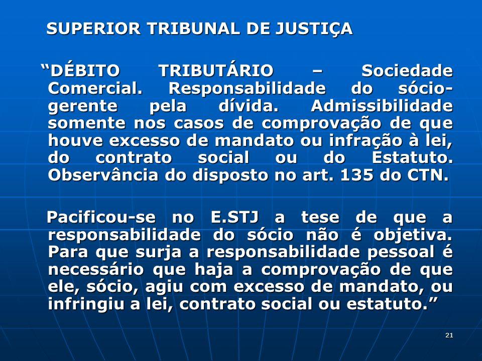 21 SUPERIOR TRIBUNAL DE JUSTIÇA SUPERIOR TRIBUNAL DE JUSTIÇA DÉBITO TRIBUTÁRIO – Sociedade Comercial. Responsabilidade do sócio- gerente pela dívida.