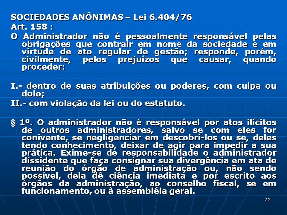 22 SOCIEDADES ANÔNIMAS – Lei 6.404/76 Art. 158 : O Administrador não é pessoalmente responsável pelas obrigações que contrair em nome da sociedade e e
