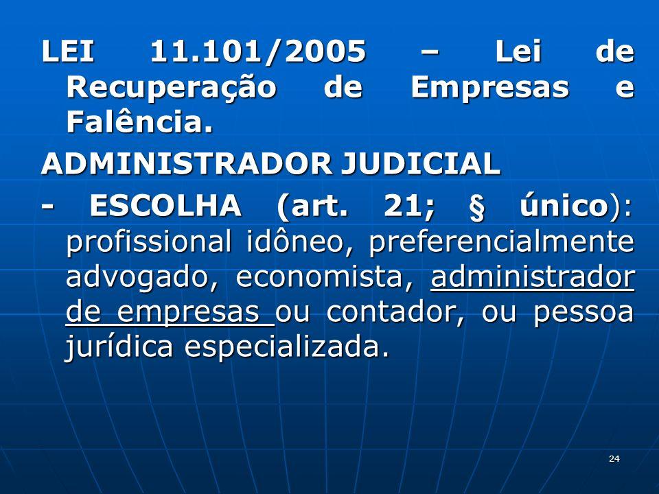24 LEI 11.101/2005 – Lei de Recuperação de Empresas e Falência. ADMINISTRADOR JUDICIAL - ESCOLHA (art. 21; § único): profissional idôneo, preferencial