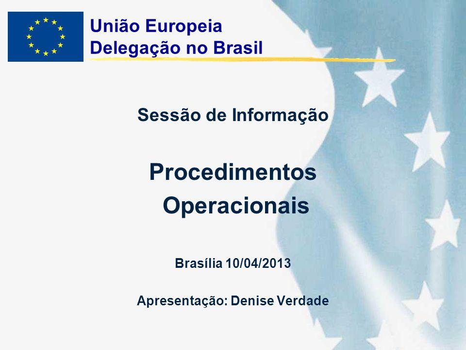 União Europeia Delegação no Brasil Sessão de Informação Procedimentos Operacionais Brasília 10/04/2013 Apresentação: Denise Verdade
