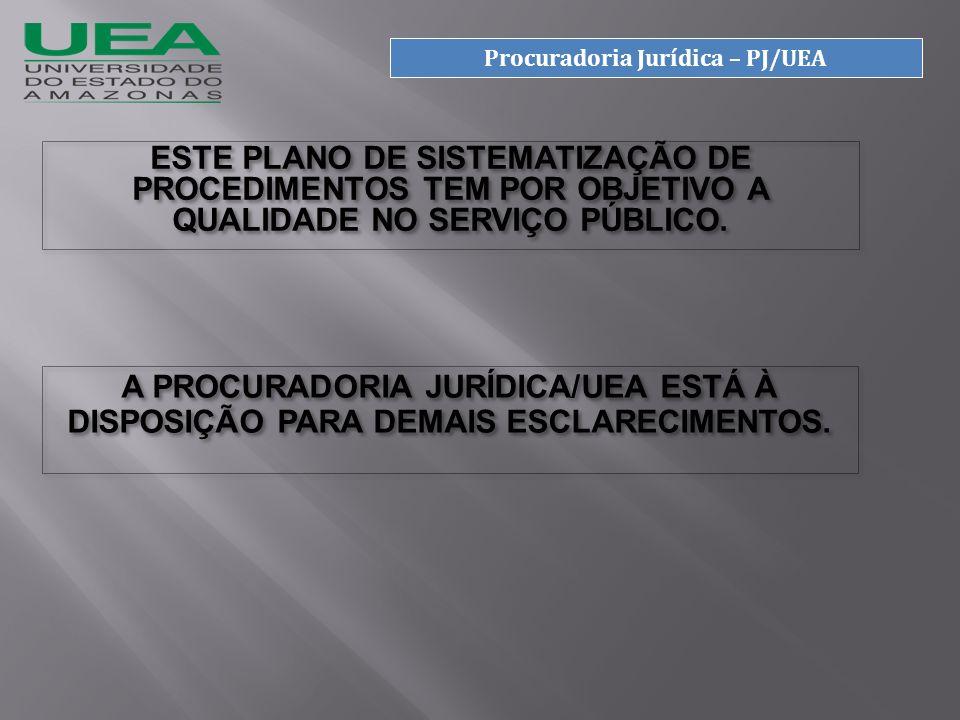 Procuradoria Jurídica – PJ/UEA A PROCURADORIA JURÍDICA/UEA ESTÁ À DISPOSIÇÃO PARA DEMAIS ESCLARECIMENTOS.