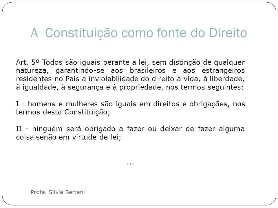 A Constituição como fonte do Direito Profa. Silvia Bertani Art. 5º Todos são iguais perante a lei, sem distinção de qualquer natureza, garantindo-se a