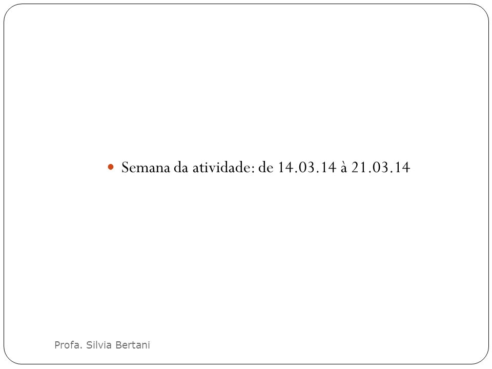 Profa. Silvia Bertani Semana da atividade: de 14.03.14 à 21.03.14