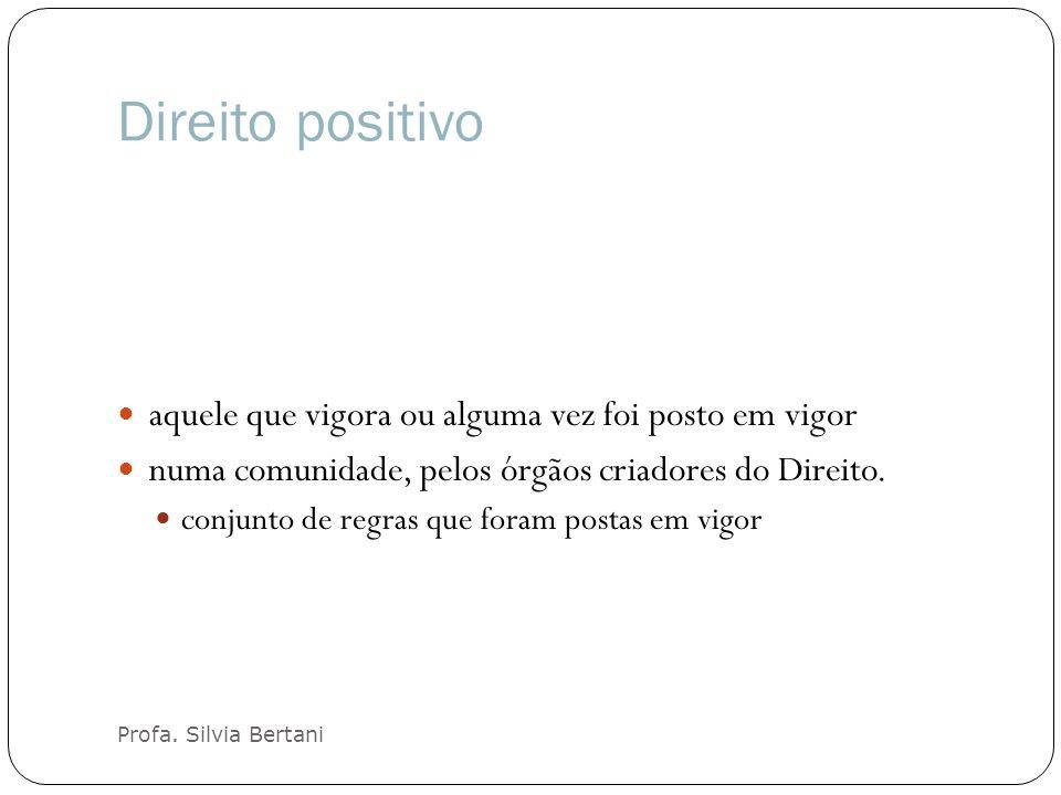 Direito positivo Profa. Silvia Bertani aquele que vigora ou alguma vez foi posto em vigor numa comunidade, pelos órgãos criadores do Direito. conjunto