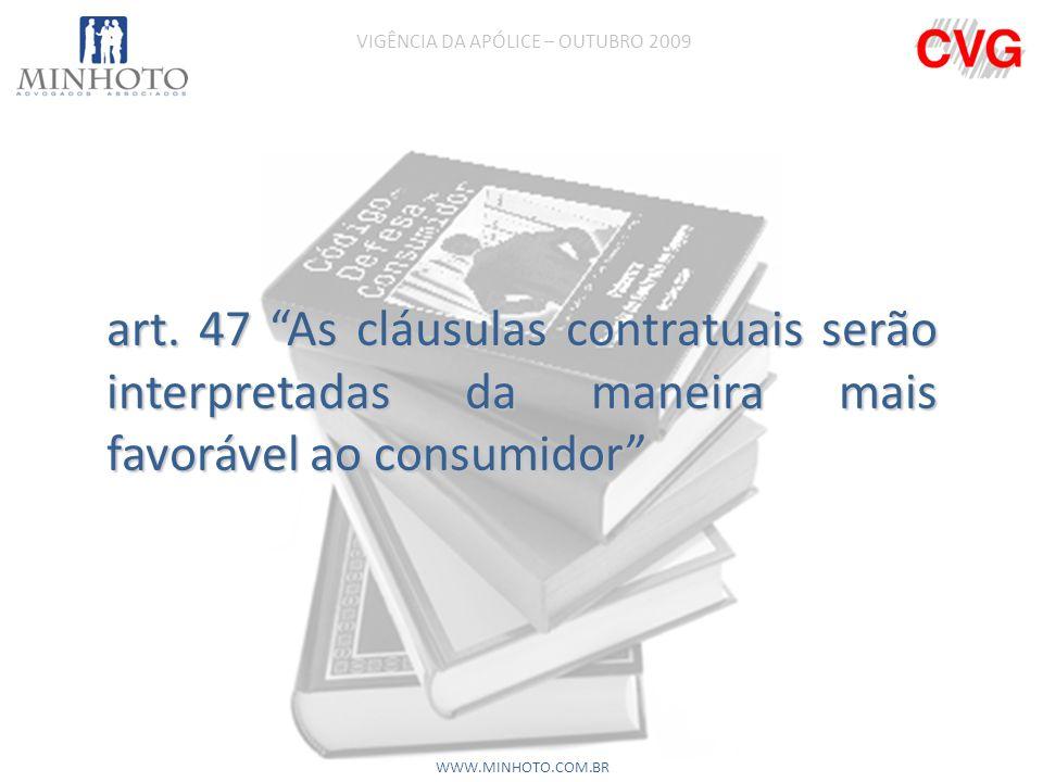 art. 47 As cláusulas contratuais serão interpretadas da maneira mais favorável ao consumidor VIGÊNCIA DA APÓLICE – OUTUBRO 2009 WWW.MINHOTO.COM.BR