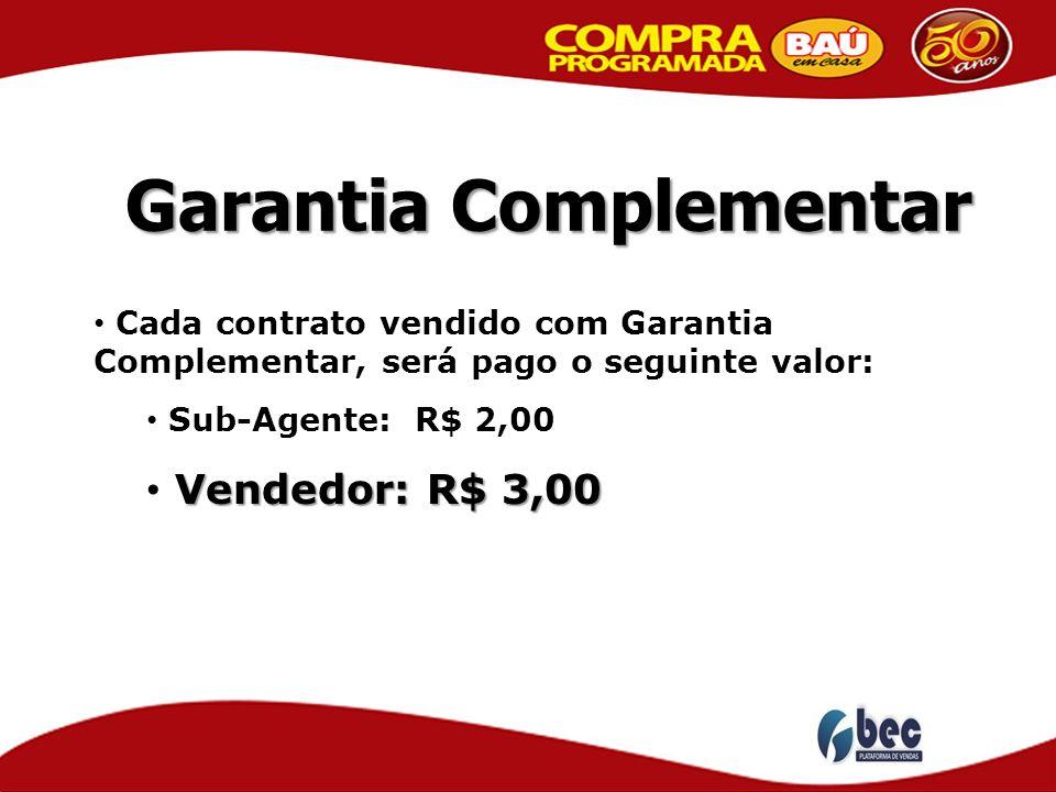 Garantia Complementar Cada contrato vendido com Garantia Complementar, será pago o seguinte valor: Sub-Agente: R$ 2,00 Vendedor: R$ 3,00