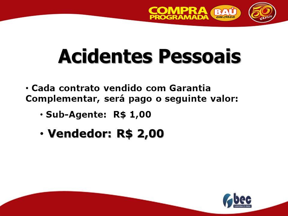 Acidentes Pessoais Cada contrato vendido com Garantia Complementar, será pago o seguinte valor: Sub-Agente: R$ 1,00 Vendedor: R$ 2,00