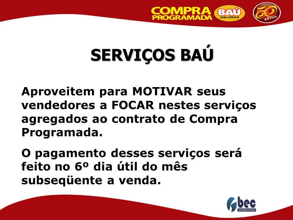 SERVIÇOS BAÚ Aproveitem para MOTIVAR seus vendedores a FOCAR nestes serviços agregados ao contrato de Compra Programada. O pagamento desses serviços s