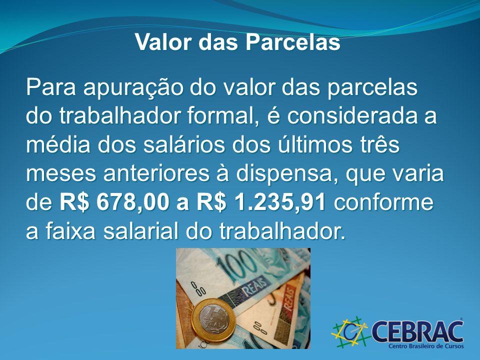 Valor das Parcelas Para apuração do valor das parcelas do trabalhador formal, é considerada a média dos salários dos últimos três meses anteriores à d