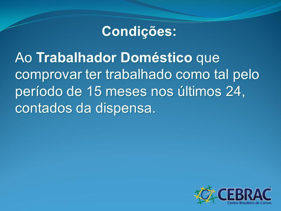 Condições: Ao Trabalhador Doméstico que comprovar ter trabalhado como tal pelo período de 15 meses nos últimos 24, contados da dispensa.