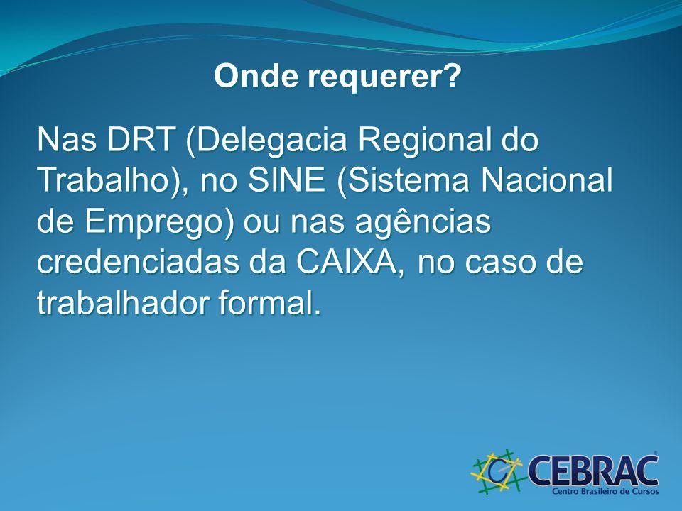 Onde requerer? Nas DRT (Delegacia Regional do Trabalho), no SINE (Sistema Nacional de Emprego) ou nas agências credenciadas da CAIXA, no caso de traba