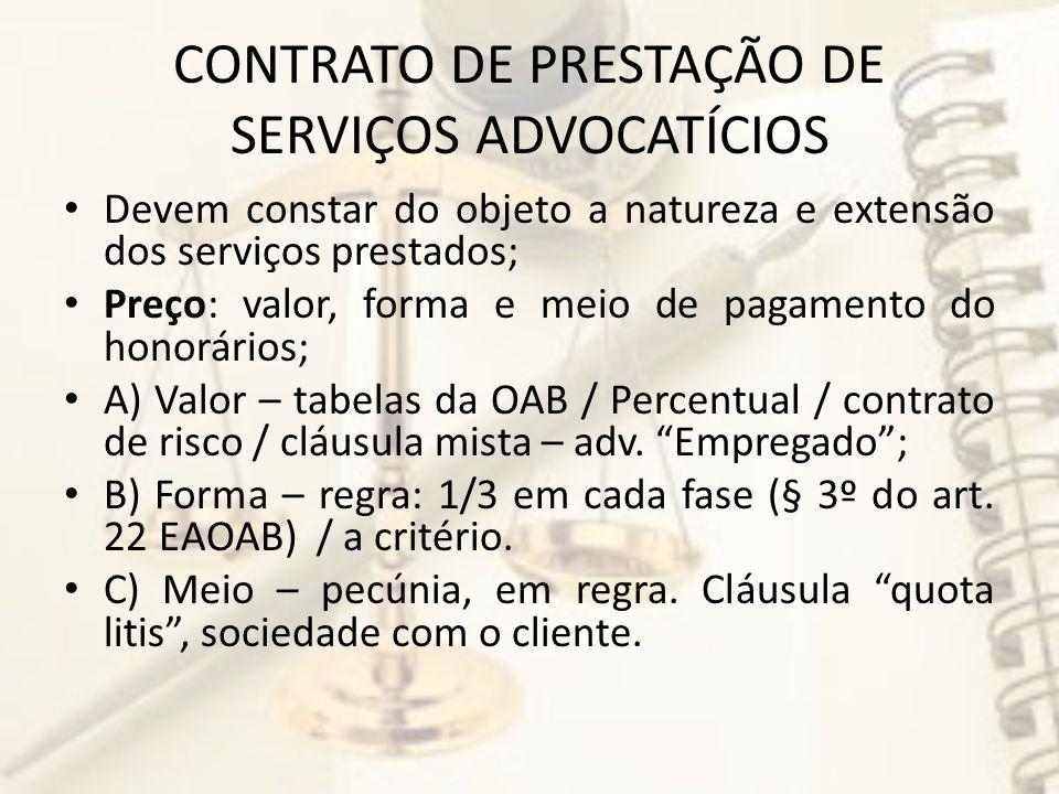CONTRATO DE PRESTAÇÃO DE SERVIÇOS ADVOCATÍCIOS Devem constar do objeto a natureza e extensão dos serviços prestados; Preço: valor, forma e meio de pagamento do honorários; A) Valor – tabelas da OAB / Percentual / contrato de risco / cláusula mista – adv.
