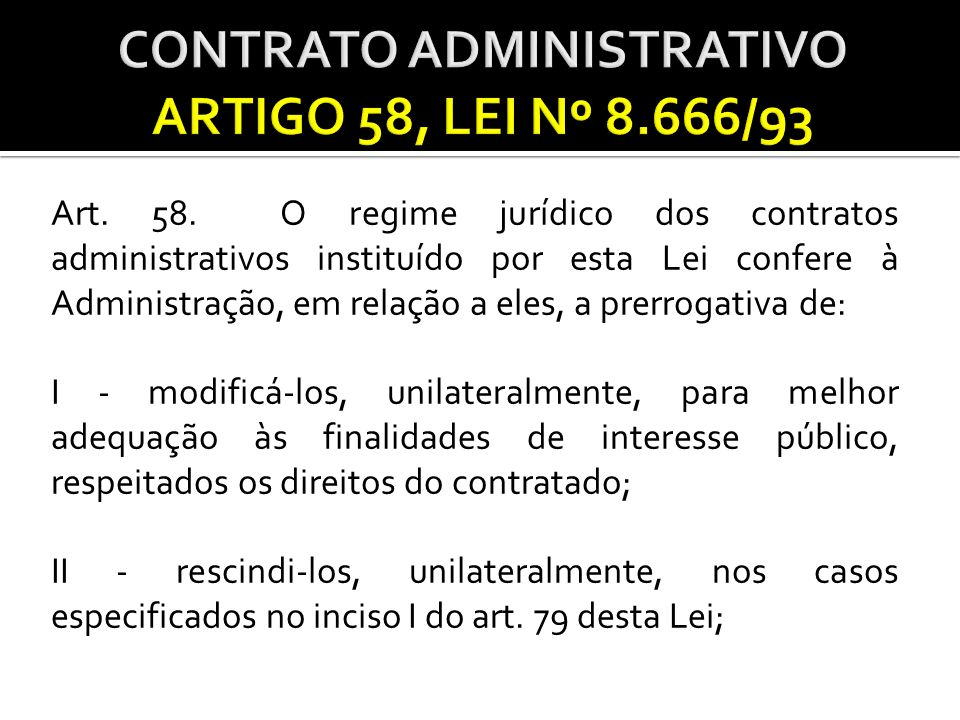 Art. 58. O regime jurídico dos contratos administrativos instituído por esta Lei confere à Administração, em relação a eles, a prerrogativa de: I - mo
