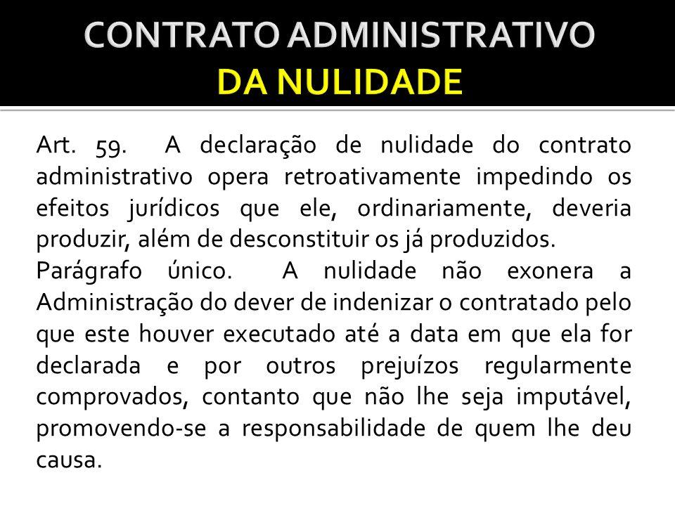 Art. 59. A declaração de nulidade do contrato administrativo opera retroativamente impedindo os efeitos jurídicos que ele, ordinariamente, deveria pro
