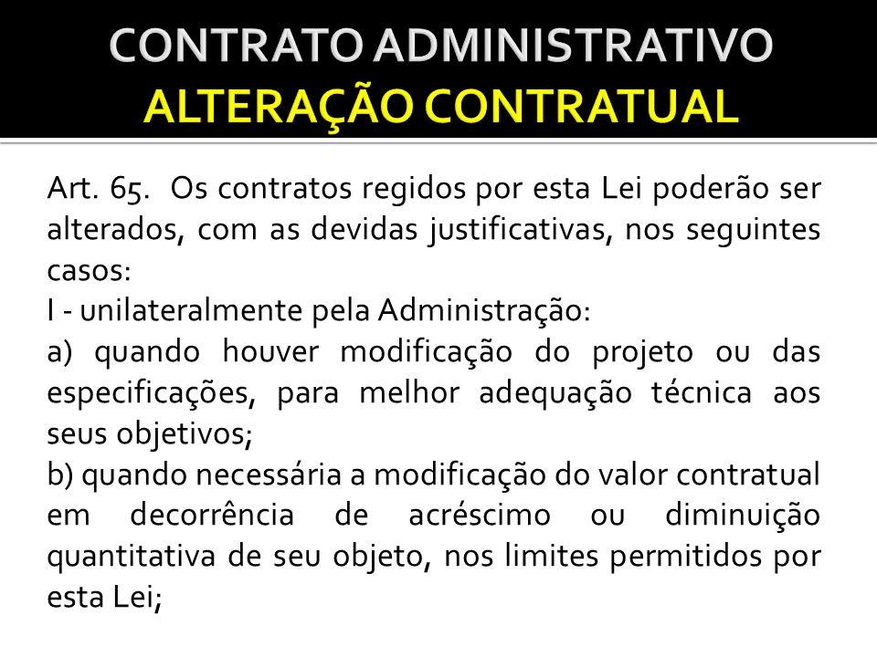 Art. 65. Os contratos regidos por esta Lei poderão ser alterados, com as devidas justificativas, nos seguintes casos: I - unilateralmente pela Adminis