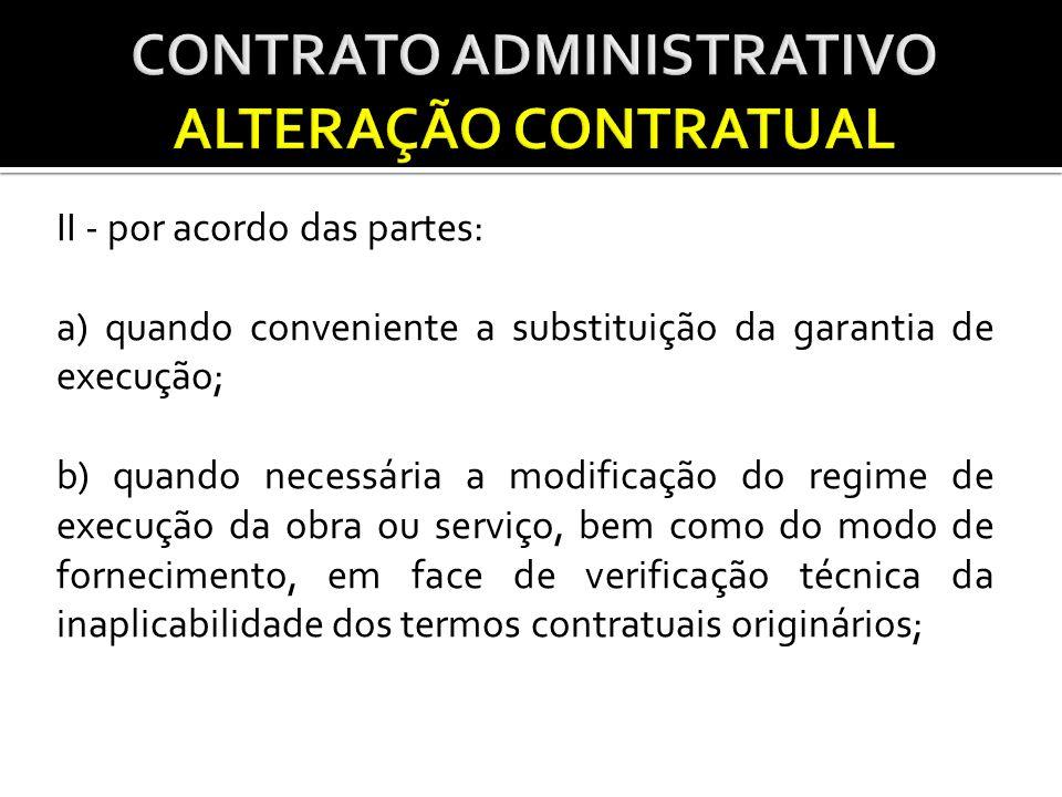 II - por acordo das partes: a) quando conveniente a substituição da garantia de execução; b) quando necessária a modificação do regime de execução da obra ou serviço, bem como do modo de fornecimento, em face de verificação técnica da inaplicabilidade dos termos contratuais originários;