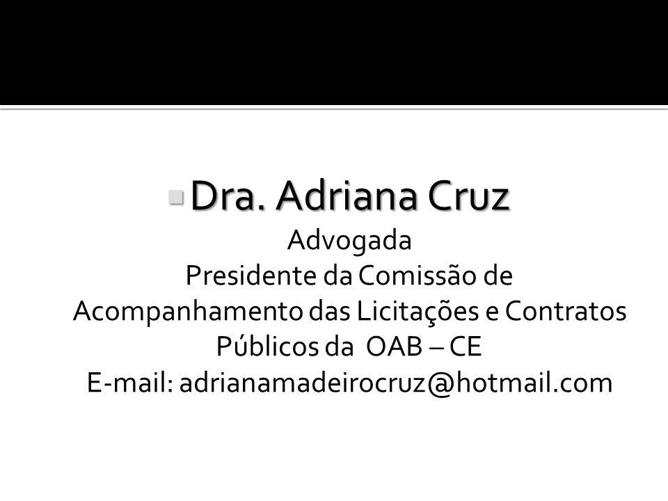 Dra. Adriana Cruz Dra. Adriana Cruz Advogada Presidente da Comissão de Acompanhamento das Licitações e Contratos Públicos da OAB – CE E-mail: adrianam