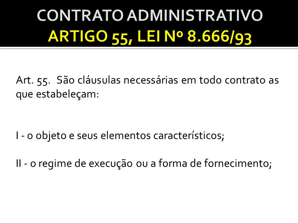 Art. 55. São cláusulas necessárias em todo contrato as que estabeleçam: I - o objeto e seus elementos característicos; II - o regime de execução ou a