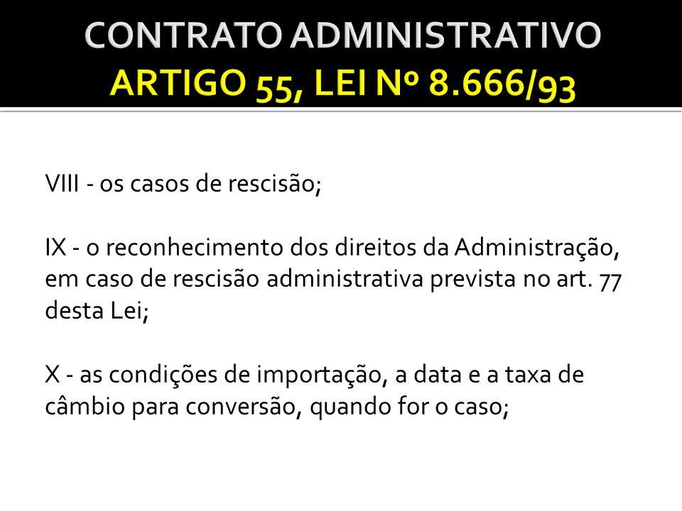 VIII - os casos de rescisão; IX - o reconhecimento dos direitos da Administração, em caso de rescisão administrativa prevista no art. 77 desta Lei; X