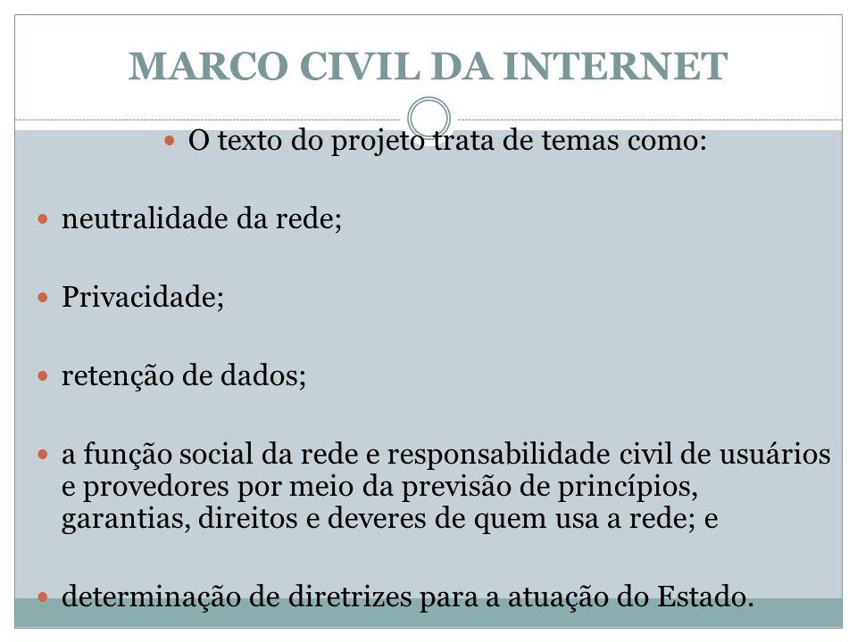 MARCO CIVIL DA INTERNET O texto do projeto trata de temas como: neutralidade da rede; Privacidade; retenção de dados; a função social da rede e respon