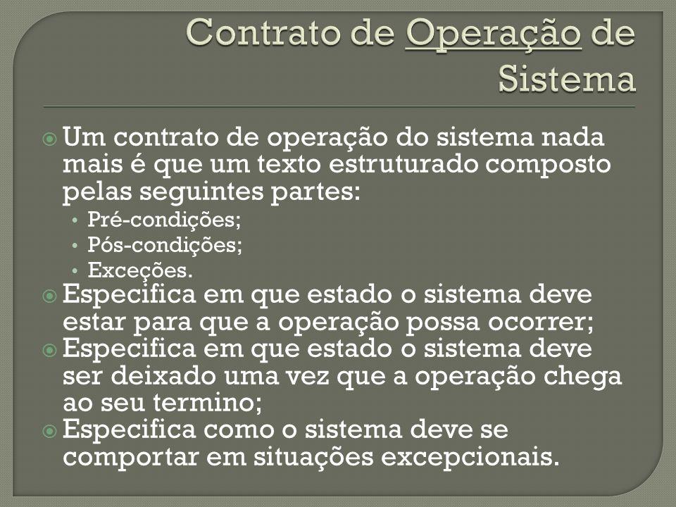 Um contrato de operação do sistema nada mais é que um texto estruturado composto pelas seguintes partes: Pré-condições; Pós-condições; Exceções. Espec