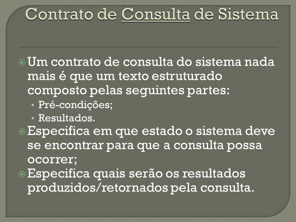 Um contrato de consulta do sistema nada mais é que um texto estruturado composto pelas seguintes partes: Pré-condições; Resultados. Especifica em que
