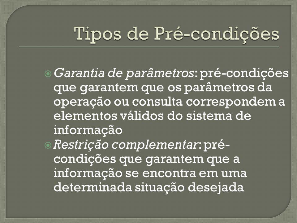 Garantia de parâmetros: pré-condições que garantem que os parâmetros da operação ou consulta correspondem a elementos válidos do sistema de informação Restrição complementar: pré- condições que garantem que a informação se encontra em uma determinada situação desejada