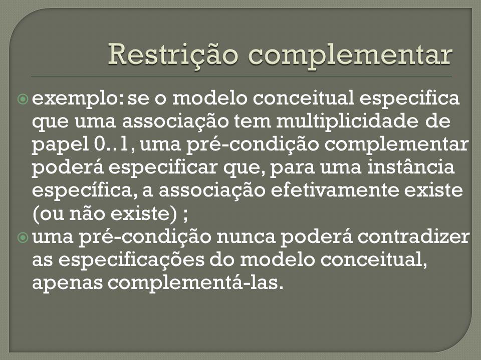 exemplo: se o modelo conceitual especifica que uma associação tem multiplicidade de papel 0..1, uma pré-condição complementar poderá especificar que, para uma instância específica, a associação efetivamente existe (ou não existe) ; uma pré-condição nunca poderá contradizer as especificações do modelo conceitual, apenas complementá-las.