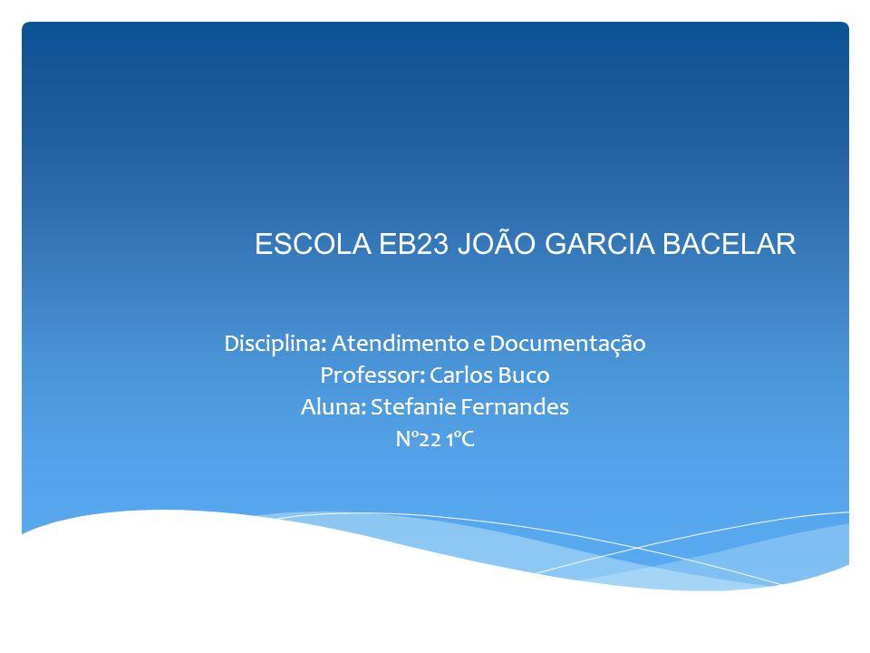 ESCOLA EB23 JOÃO GARCIA BACELAR Disciplina: Atendimento e Documentação Professor: Carlos Buco Aluna: Stefanie Fernandes Nº22 1ºC