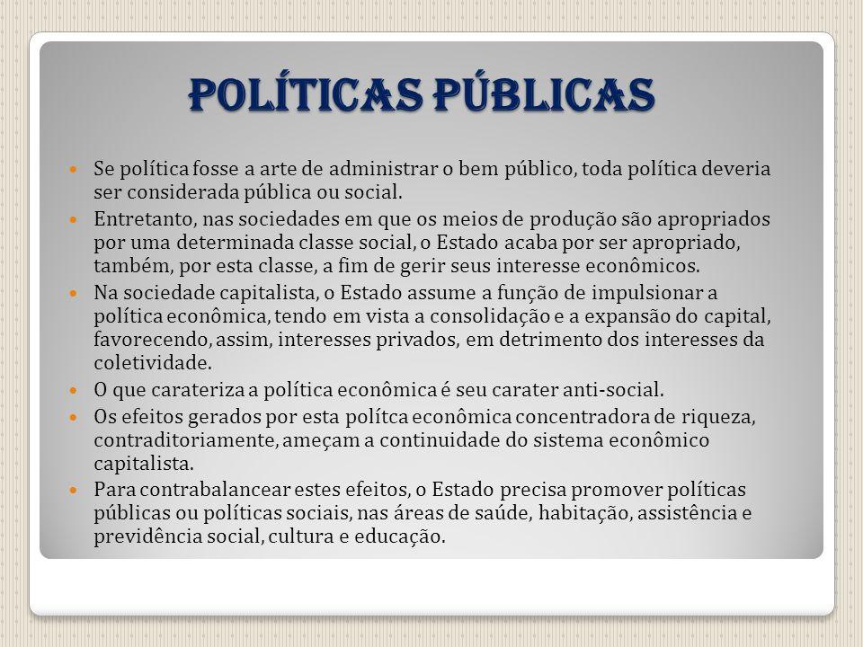 Políticas públicas Se política fosse a arte de administrar o bem público, toda política deveria ser considerada pública ou social. Entretanto, nas soc