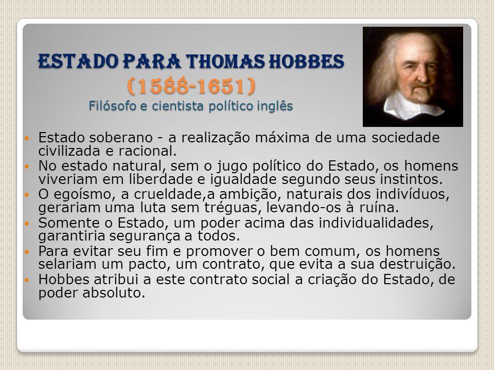 Estado para THOMAS HOBBES (1588-1651) Filósofo e cientista político inglês Estado soberano - a realização máxima de uma sociedade civilizada e raciona