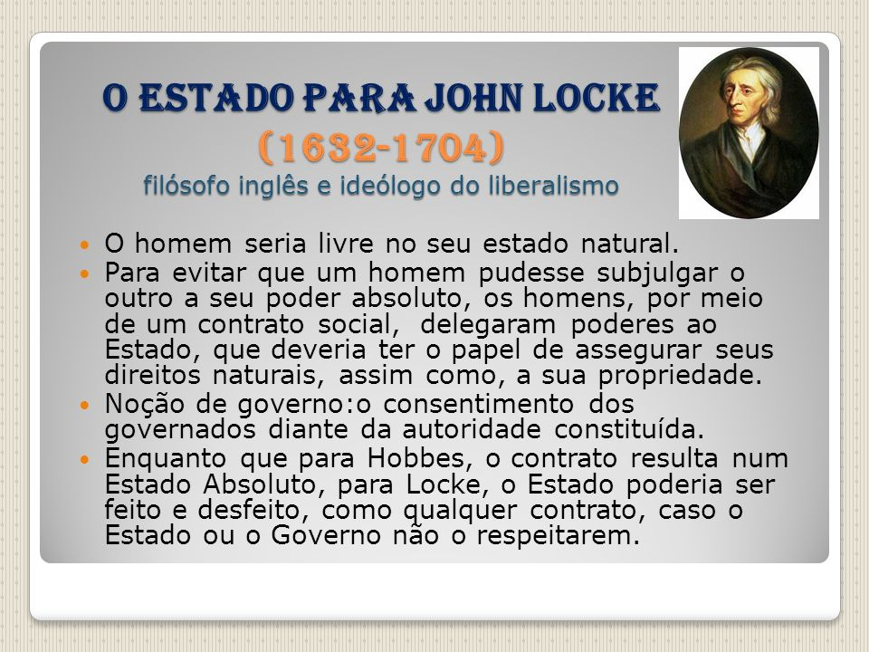 O Estado para John Locke (1632-1704) filósofo inglês e ideólogo do liberalismo O homem seria livre no seu estado natural. Para evitar que um homem pud