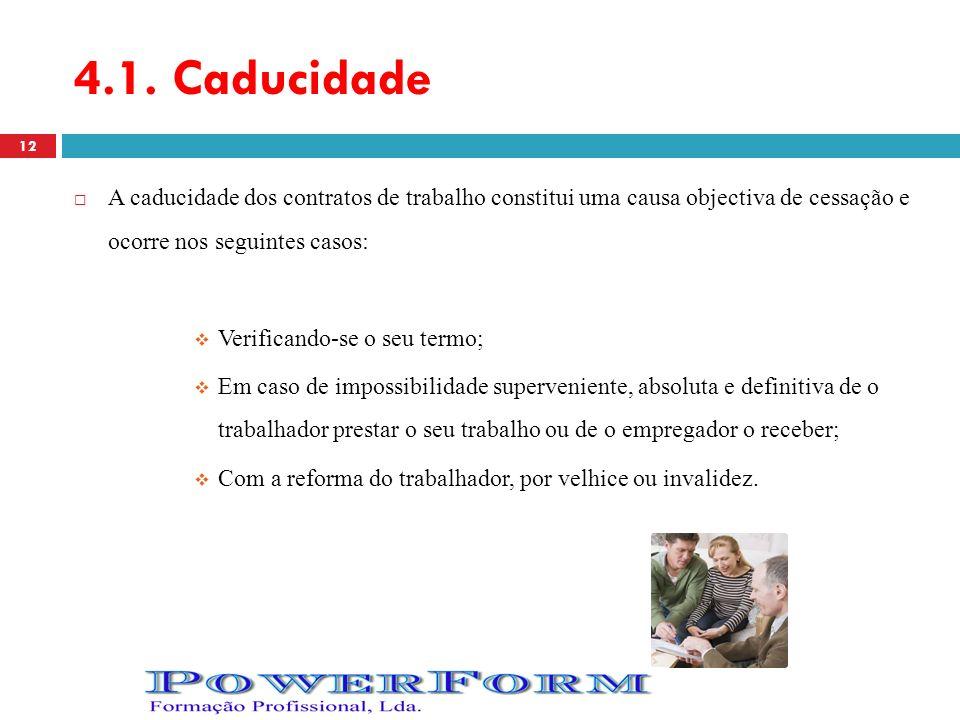 4.1. Caducidade A caducidade dos contratos de trabalho constitui uma causa objectiva de cessação e ocorre nos seguintes casos: Verificando-se o seu te