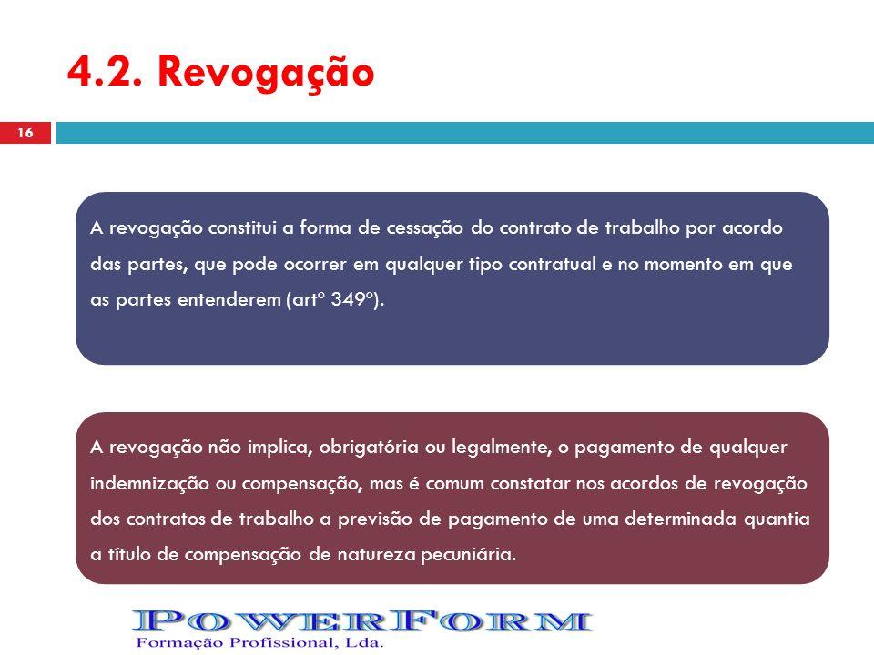 4.2. Revogação A revogação constitui a forma de cessação do contrato de trabalho por acordo das partes, que pode ocorrer em qualquer tipo contratual e