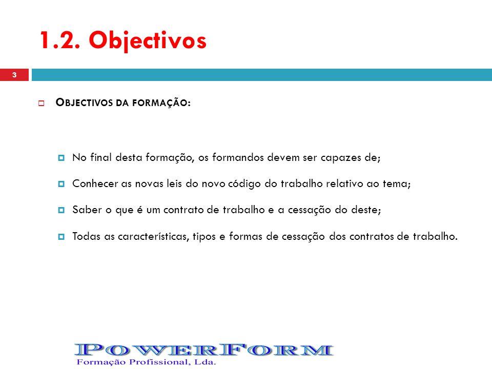 1.2. Objectivos O BJECTIVOS DA FORMAÇÃO : No final desta formação, os formandos devem ser capazes de; Conhecer as novas leis do novo código do trabalh