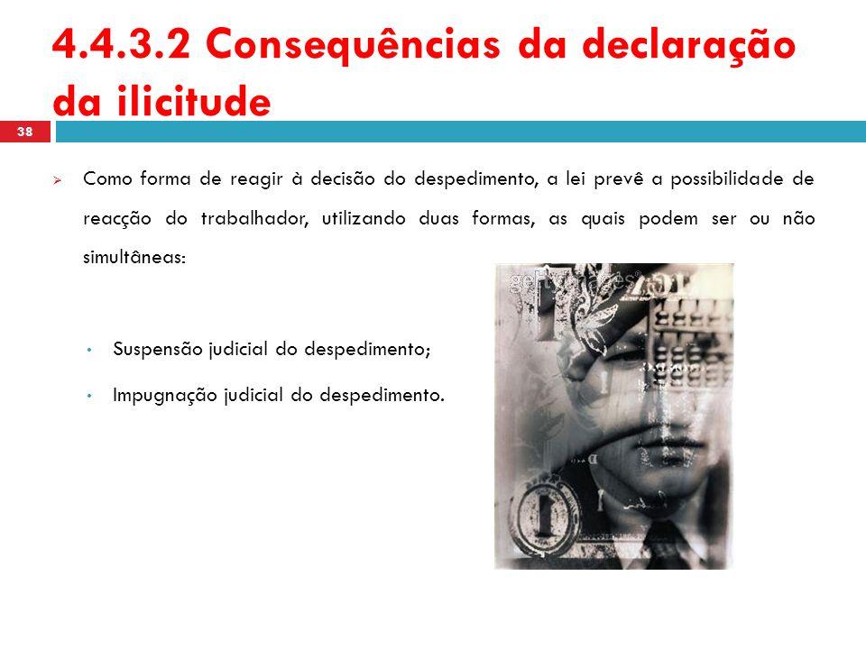 4.4.3.2 Consequências da declaração da ilicitude Como forma de reagir à decisão do despedimento, a lei prevê a possibilidade de reacção do trabalhador
