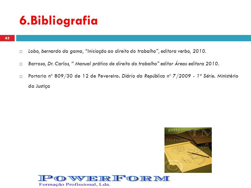 6.Bibliografia Lobo, bernardo da gama, Iniciação ao direito do trabalho, editora verbo, 2010. Barroso, Dr. Carlos, Manual prático de direito do trabal