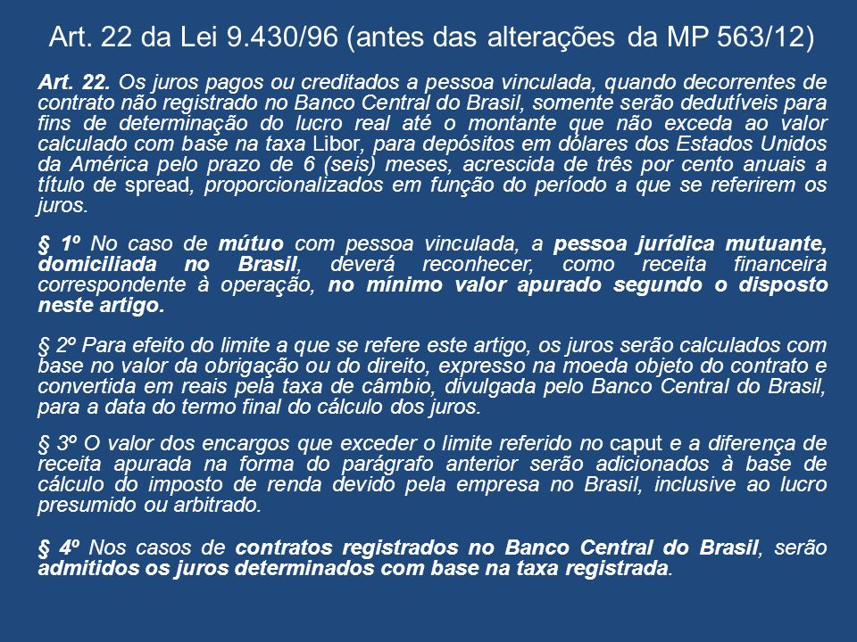 Art. 22 da Lei 9.430/96 (antes das alterações da MP 563/12) Art. 22. Os juros pagos ou creditados a pessoa vinculada, quando decorrentes de contrato n