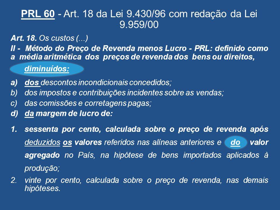 PRL 60 - Art. 18 da Lei 9.430/96 com redação da Lei 9.959/00 Art. 18. Os custos (...) II - Método do Preço de Revenda menos Lucro - PRL: definido como