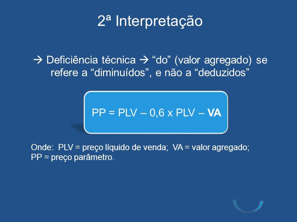 2ª Interpretação Deficiência técnica do (valor agregado) se refere a diminuídos, e não a deduzidos Onde: PLV = preço líquido de venda; VA = valor agre