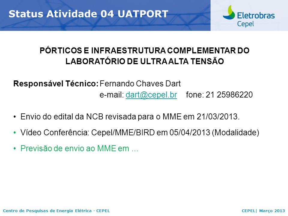 Centro de Pesquisas de Energia Elétrica - CEPELCEPEL| Março 2013 Status Atividade 04 UATPORT PÓRTICOS E INFRAESTRUTURA COMPLEMENTAR DO LABORATÓRIO DE ULTRA ALTA TENSÃO Responsável Técnico:Fernando Chaves Dart e-mail: dart@cepel.brfone: 21 25986220dart@cepel.br Envio do edital da NCB revisada para o MME em 21/03/2013.