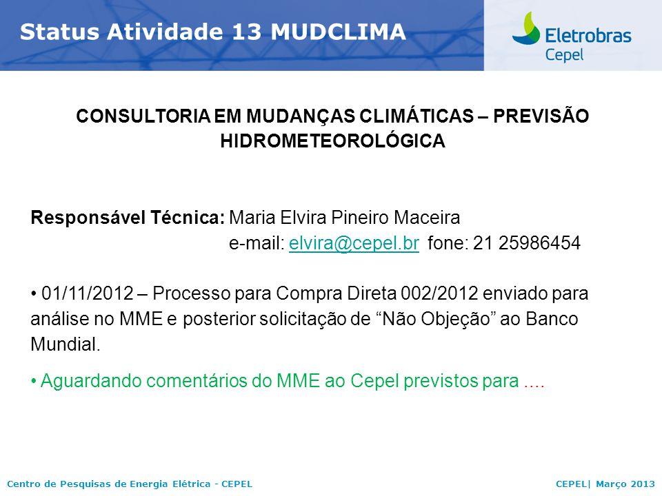 Centro de Pesquisas de Energia Elétrica - CEPELCEPEL| Março 2013 Status Atividade 13 MUDCLIMA CONSULTORIA EM MUDANÇAS CLIMÁTICAS – PREVISÃO HIDROMETEOROLÓGICA Responsável Técnica:Maria Elvira Pineiro Maceira e-mail: elvira@cepel.brfone: 21 25986454elvira@cepel.br 01/11/2012 – Processo para Compra Direta 002/2012 enviado para análise no MME e posterior solicitação de Não Objeção ao Banco Mundial.