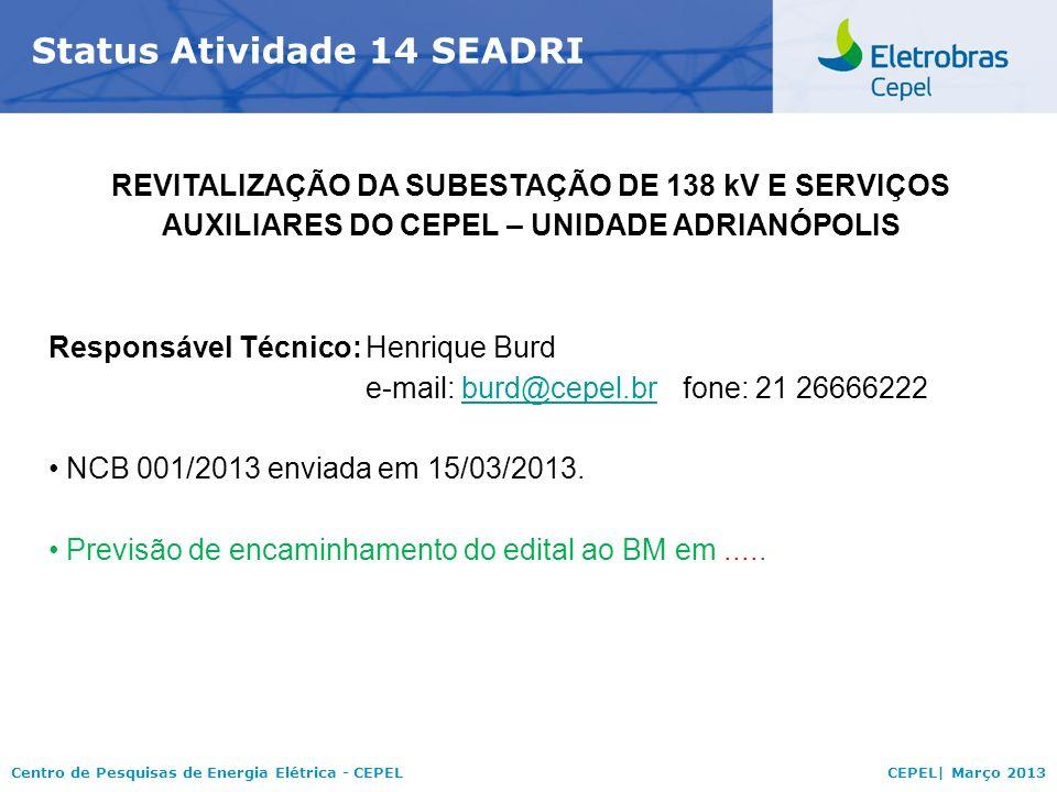 Centro de Pesquisas de Energia Elétrica - CEPELCEPEL| Março 2013 Status Atividade 14 SEADRI REVITALIZAÇÃO DA SUBESTAÇÃO DE 138 kV E SERVIÇOS AUXILIARES DO CEPEL – UNIDADE ADRIANÓPOLIS Responsável Técnico:Henrique Burd e-mail: burd@cepel.brfone: 21 26666222burd@cepel.br NCB 001/2013 enviada em 15/03/2013.