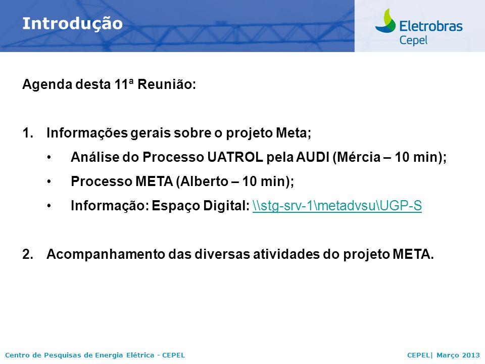 Centro de Pesquisas de Energia Elétrica - CEPELCEPEL| Março 2013 Introdução Agenda desta 11ª Reunião: 1.Informações gerais sobre o projeto Meta; Análise do Processo UATROL pela AUDI (Mércia – 10 min); Processo META (Alberto – 10 min); Informação: Espaço Digital: \stg-srv-1\metadvsu\UGP-S\stg-srv-1\metadvsu\UGP-S 2.Acompanhamento das diversas atividades do projeto META.