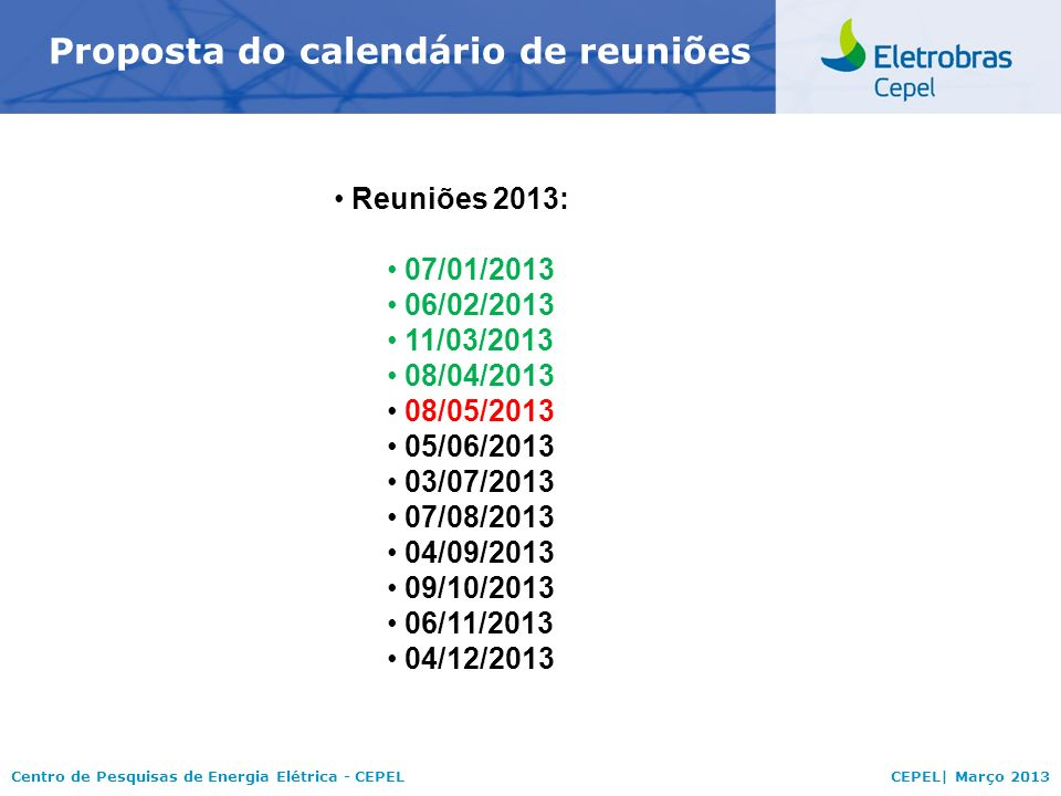 Centro de Pesquisas de Energia Elétrica - CEPELCEPEL| Março 2013 Proposta do calendário de reuniões Reuniões 2013: 07/01/2013 06/02/2013 11/03/2013 08/04/2013 08/05/2013 05/06/2013 03/07/2013 07/08/2013 04/09/2013 09/10/2013 06/11/2013 04/12/2013