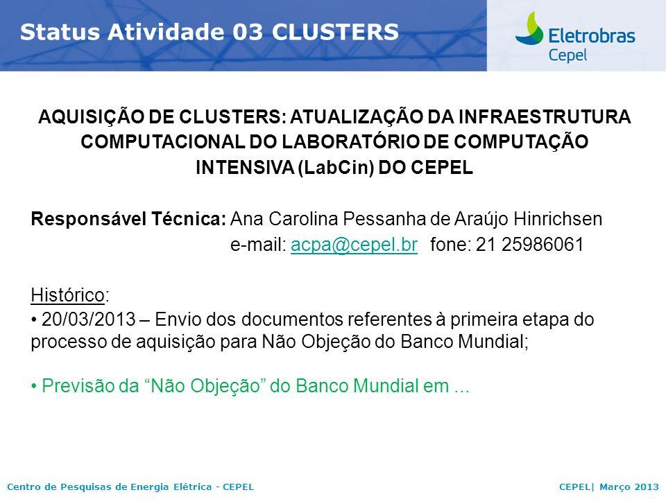 Centro de Pesquisas de Energia Elétrica - CEPELCEPEL| Março 2013 Status Atividade 03 CLUSTERS AQUISIÇÃO DE CLUSTERS: ATUALIZAÇÃO DA INFRAESTRUTURA COMPUTACIONAL DO LABORATÓRIO DE COMPUTAÇÃO INTENSIVA (LabCin) DO CEPEL Responsável Técnica:Ana Carolina Pessanha de Araújo Hinrichsen e-mail: acpa@cepel.brfone: 21 25986061acpa@cepel.br Histórico: 20/03/2013 – Envio dos documentos referentes à primeira etapa do processo de aquisição para Não Objeção do Banco Mundial; Previsão da Não Objeção do Banco Mundial em...