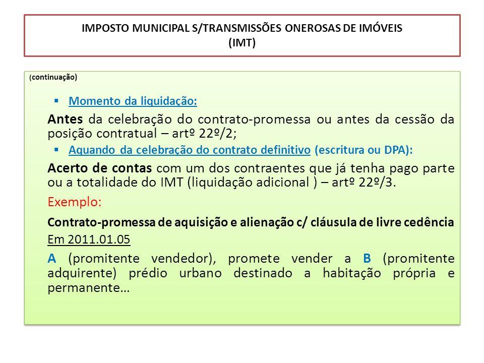 IMPOSTO MUNICIPAL S/TRANSMISSÕES ONEROSAS DE IMÓVEIS (IMT) ( continuação) Momento da liquidação: Antes da celebração do contrato-promessa ou antes da